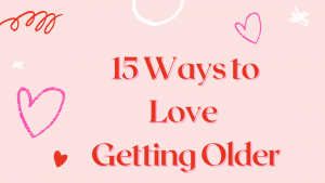 15 Ways to Love Getting Older